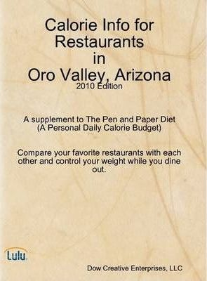 Calorie Info for Restaurants in Oro Valley, Arizona: 2010 Edition A Supplement to The Pen and Paper Diet (A Personal Daily Calorie Budget)
