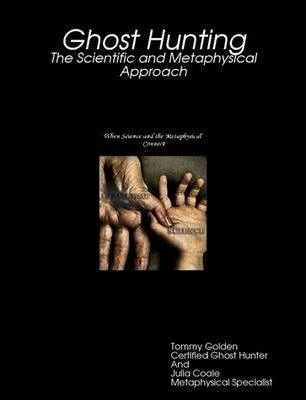 Ghost Hunting: The Scientific and Metaphysical Approach
