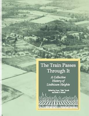 The Train Passes Through It - A Collective History of Linthicum Heights - Softcover Edition