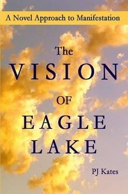 The Vision of Eagle Lake A Novel Approach to Manifestation