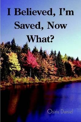 I Believed, I'm Saved, Now What?