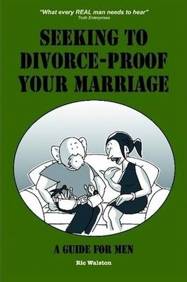Seeking to Divorce - Proof Your Marriage: A Guide For Men