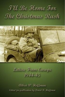 I'll Be Home For The Christmas Rush: Letters From Europe 1944-45