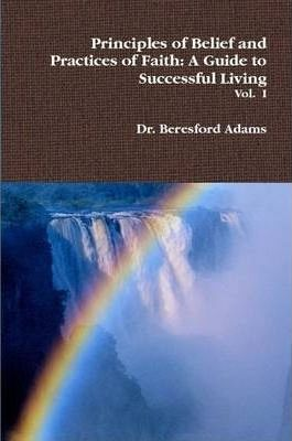 Principles of Belief and Practices of Faith: A Guide to Successful Living