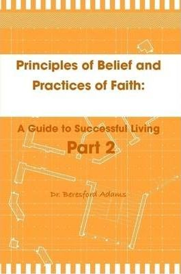 Principles of Belief and Practices of Faith: A Guide to Successful Living Part 2