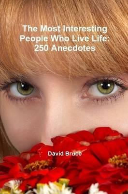 The Most Interesting People Who Live Life: 250 Anecdotes
