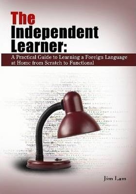 The Independent Learner: A Practical Guide to Learning a Foreign Language at Home from Scratch to Functional