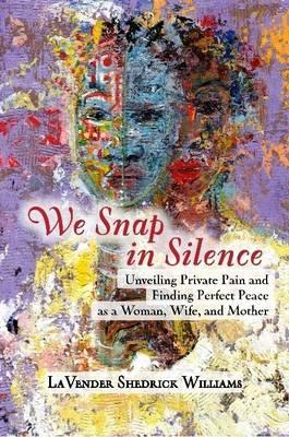 We Snap In Silence - Unveiling Private Pain and Finding Perfect Peace as a Woman, Wife, and Mother