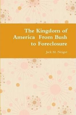The Kingdom of America From Bush to Foreclosure