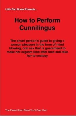 How to Perform Cunnilingus - The Smart Person's Guide to Giving a Women Pleasure in the Form of Mind Blowing, Oral Sex That is Guaranteed to Make Her Orgasm Time After Time and Take Her to Ecstasy!