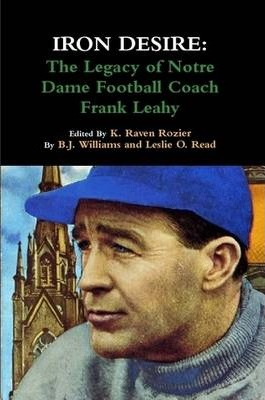 Iron Desire: The Legacy of Notre Dame Football Coach Frank Leahy