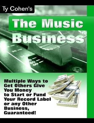 Multiple Ways to Get Others to Give You Money to Start or Fund You're Record Label or Any Other Business, Guaranteed!