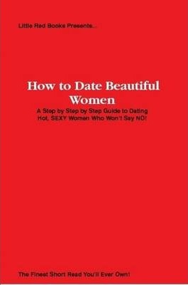 How to Date Beautiful Women: A Step by Step Guide to Dating Hot, SEXY Women Who Won't Say NO!