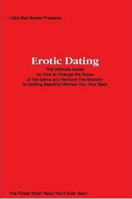 Erotic Dating: The Ultimate Guide on How to Change the Rules of the Game and Remove The Mystery to Getting Beautiful Women Into Your Bed!