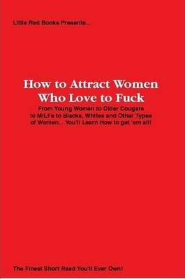 How to Attract Women Who Love to Fuck: From Young Women to Older Cougars to MILFs to Blacks, Whites and Other Types of Women... You'll Learn How to Get 'em All!
