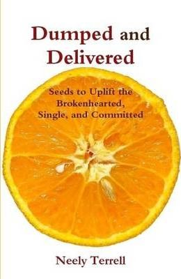 Dumped and Delivered: Seeds to Uplift the Brokenhearted, Single, and Committed