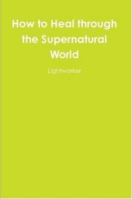 How to Heal Through the Supernatural World