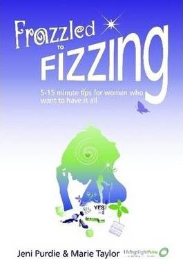Frazzled to Fizzing: 5-15 Minute Tips for Women Who Want to Have it All