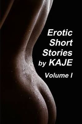 Erotic Short Stories by KAJE - Volume I