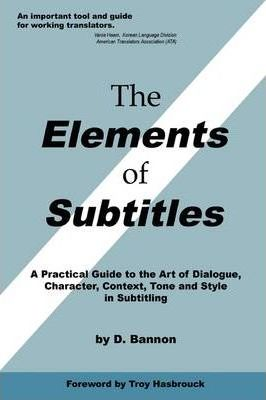 The Elements of Subtitles: A Practical Guide to the Art of Dialogue, Character, Context, Tone and Style in Subtitling