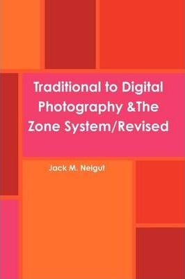 Traditional to Digital Photography &The Zone System/Revised