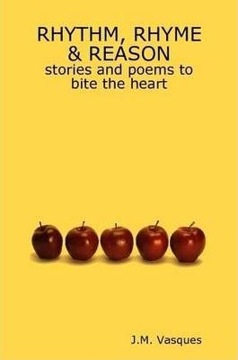 RHYTHM, RHYME & REASON, Stories and Poems to Bite the Heart