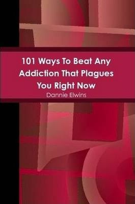 101 Ways To Beat Any Addiction That Plagues You Right Now