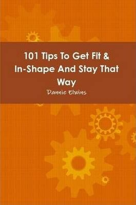 101 Tips To Get Fit & In-Shape And Stay That Way