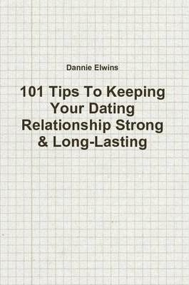 101 Tips To Keeping Your Dating Relationship Strong & Long-Lasting