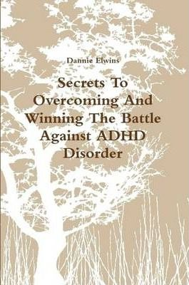 Secrets To Overcoming And Winning The Battle Against ADHD Disorder