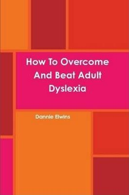 How To Overcome And Beat Adult Dyslexia