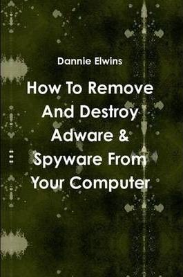 How To Remove And Destroy Adware & Spyware From Your Computer