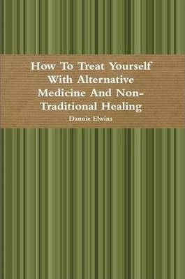 How To Treat Yourself With Alternative Medicine And Non-Traditional Healing