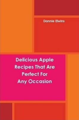 Delicious Apple Recipes That Are Perfect For Any Occasion