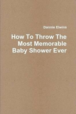 How To Throw The Most Memorable Baby Shower Ever