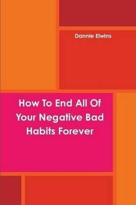 How To End All Of Your Negative Bad Habits Forever
