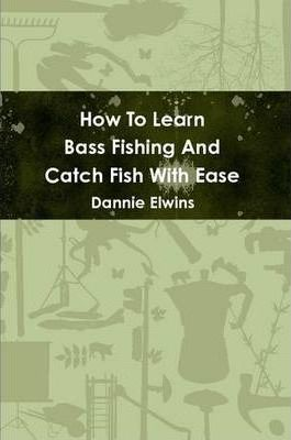 How To Learn Bass Fishing And Catch Fish With Ease