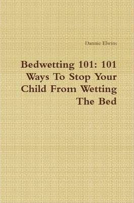 Bedwetting 101: 101 Ways To Stop Your Child From Wetting The Bed