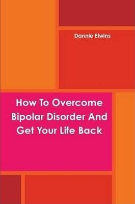 How To Overcome Bipolar Disorder And Get Your Life Back