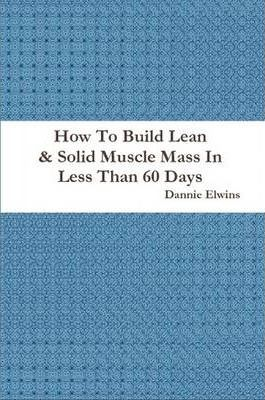 How To Build Lean & Solid Muscle Mass In Less Than 60 Days