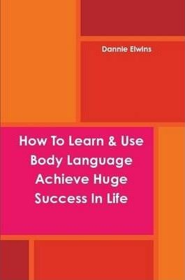 How To Learn & Use Body Language Achieve Huge Success In Life