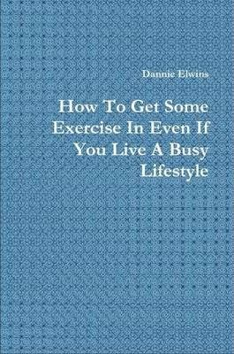 How To Get Some Exercise In Even If You Live A Busy Lifestyle