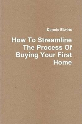 How To Streamline The Process Of Buying Your First Home