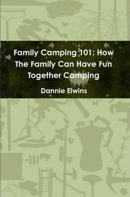 Family Camping 101: How The Family Can Have Fun Together Camping