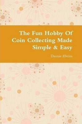 The Fun Hobby Of Coin Collecting Made Simple & Easy