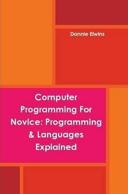 Computer Programming For Novice: Programming & Languages Explained