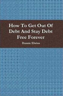 How To Get Out Of Debt And Stay Debt Free Forever