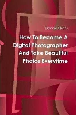 How To Become A Digital Photographer And Take Beautiful Photos Everytime