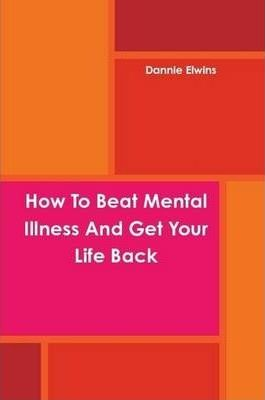 How To Beat Mental Illness And Get Your Life Back