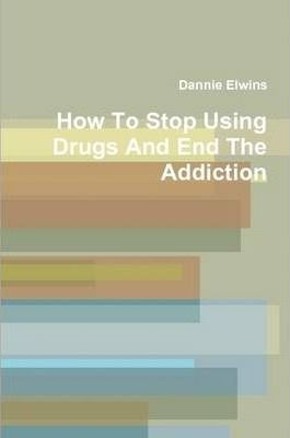 How To Stop Using Drugs And End The Addiction
